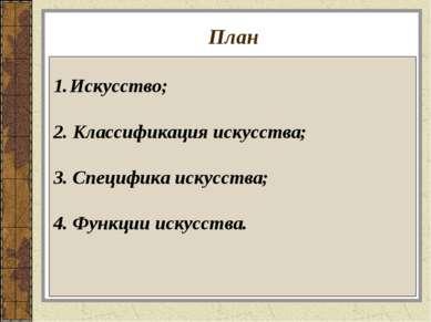 План Искусство; 2. Классификация искусства; 3. Специфика искусства; 4. Функци...