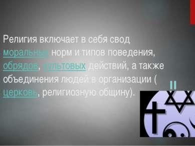 Религия включает в себя свод моральных норм и типов поведения, обрядов, культ...