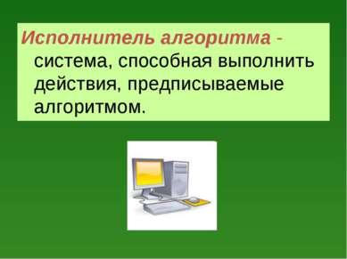 Исполнитель алгоритма - система, способная выполнить действия, предписываемые...