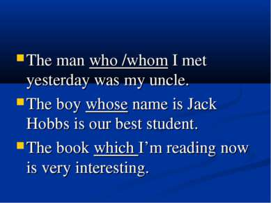 The man who /whom I met yesterday was my uncle. The boy whose name is Jack Ho...