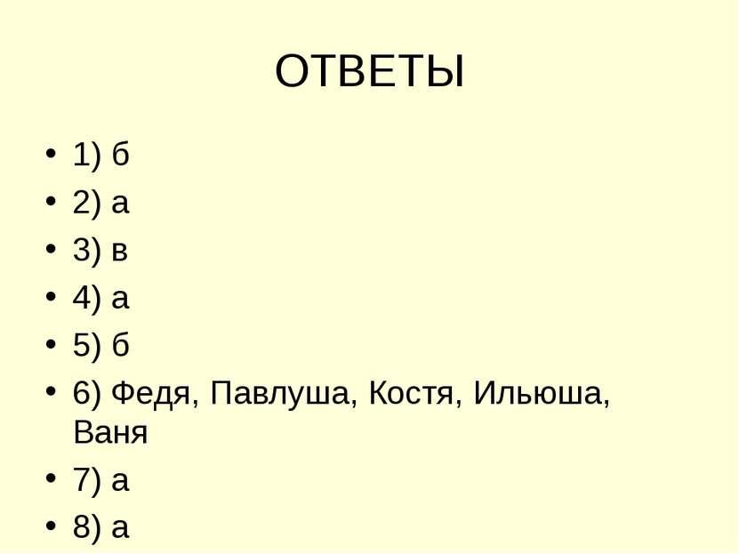 ОТВЕТЫ 1) б 2) а 3) в 4) а 5) б 6) Федя, Павлуша, Костя, Ильюша, Ваня 7) а 8) а