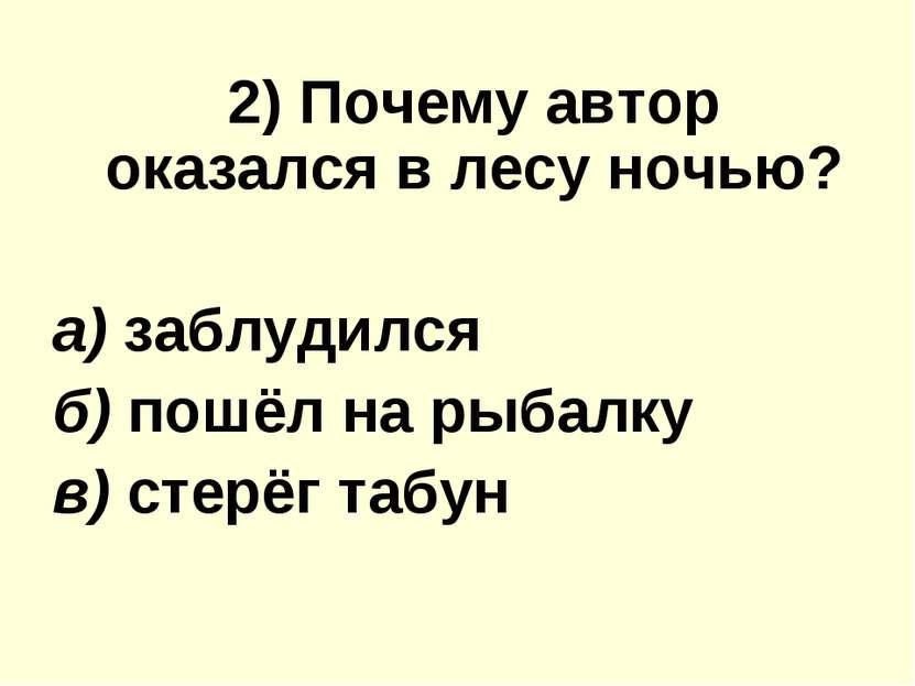 2) Почему автор оказался в лесу ночью? а) заблудился б) пошёл на рыбалку в) с...