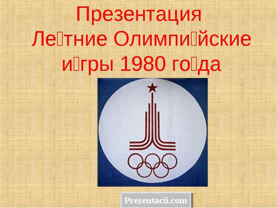 Презентация Ле тние Олимпи йские и гры 1980 го да