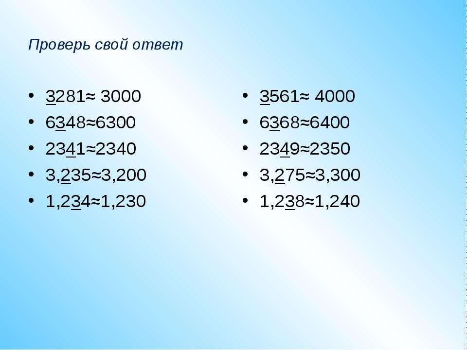 Проверь свой ответ 3281≈ 3000 6348≈6300 2341≈2340 3,235≈3,200 1,234≈1,230 356...