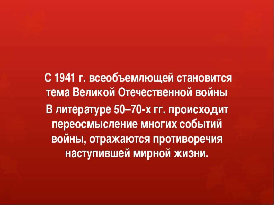 С 1941 г. всеобъемлющей становится тема Великой Отечественной войны В литерат...