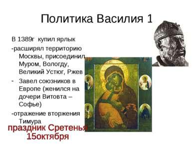 Политика Василия 1 В 1389г купил ярлык -расширял территорию Москвы, присоедин...