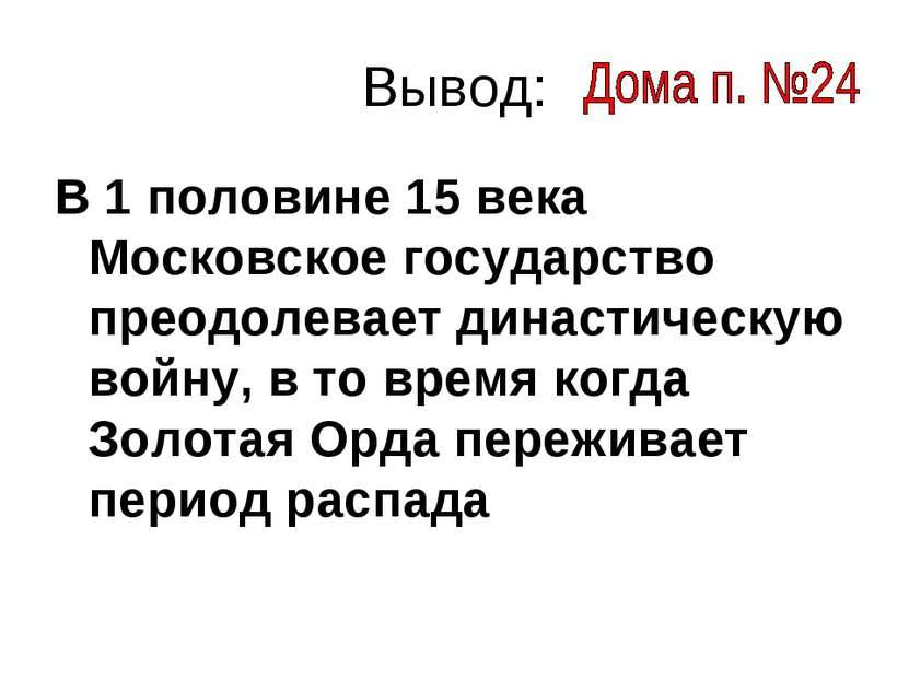 Вывод: В 1 половине 15 века Московское государство преодолевает династическую...