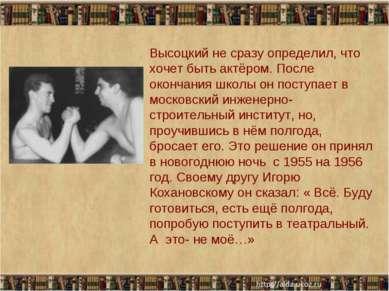 * * Высоцкий не сразу определил, что хочет быть актёром. После окончания школ...