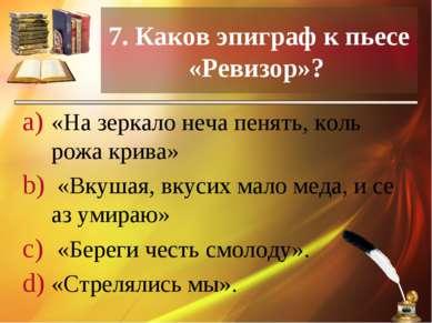 7. Каков эпиграф к пьесе «Ревизор»? «На зеркало неча пенять, коль рожа крива»...