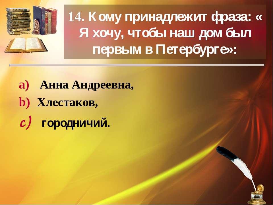 14. Кому принадлежит фраза: « Я хочу, чтобы наш дом был первым в Петербурге»:...