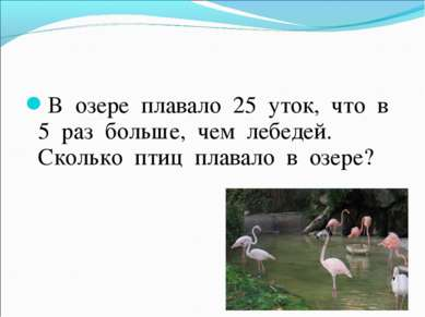 В озере плавало 25 уток, что в 5 раз больше, чем лебедей. Сколько птиц плавал...
