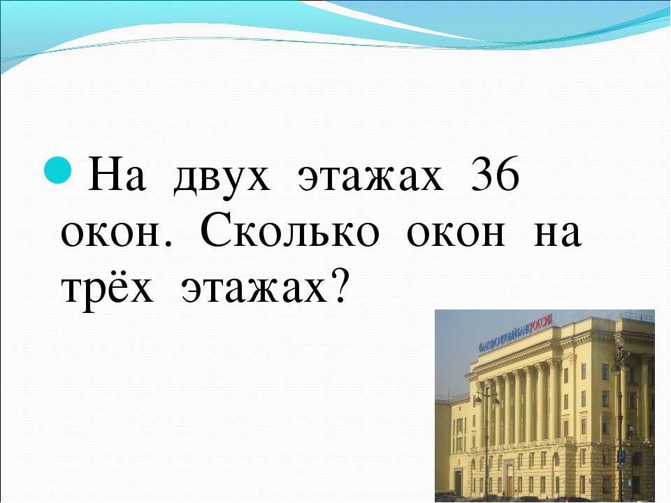 На двух этажах 36 окон. Сколько окон на трёх этажах?
