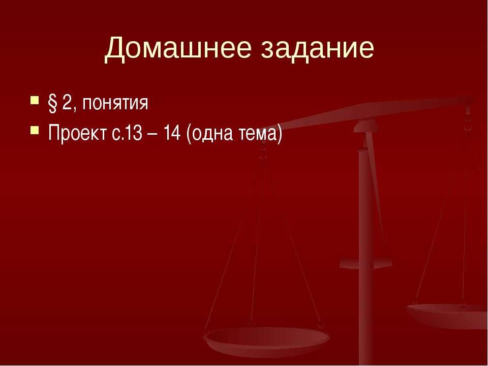 Домашнее задание § 2, понятия Проект с.13 – 14 (одна тема)