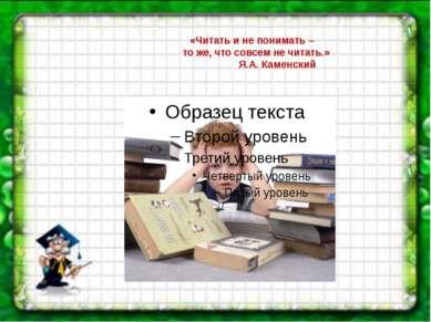 «Читать и не понимать – то же, что совсем не читать.» Я.А.Каменский