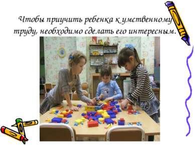 Чтобы приучить ребенка к умственному труду, необходимо сделать его интересным.