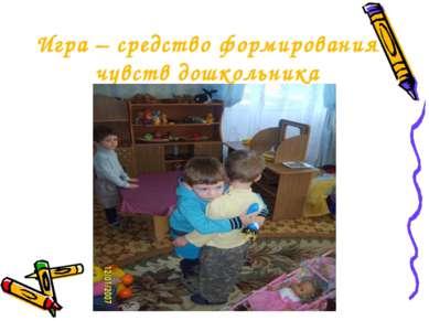 Игра – средство формирования чувств дошкольника