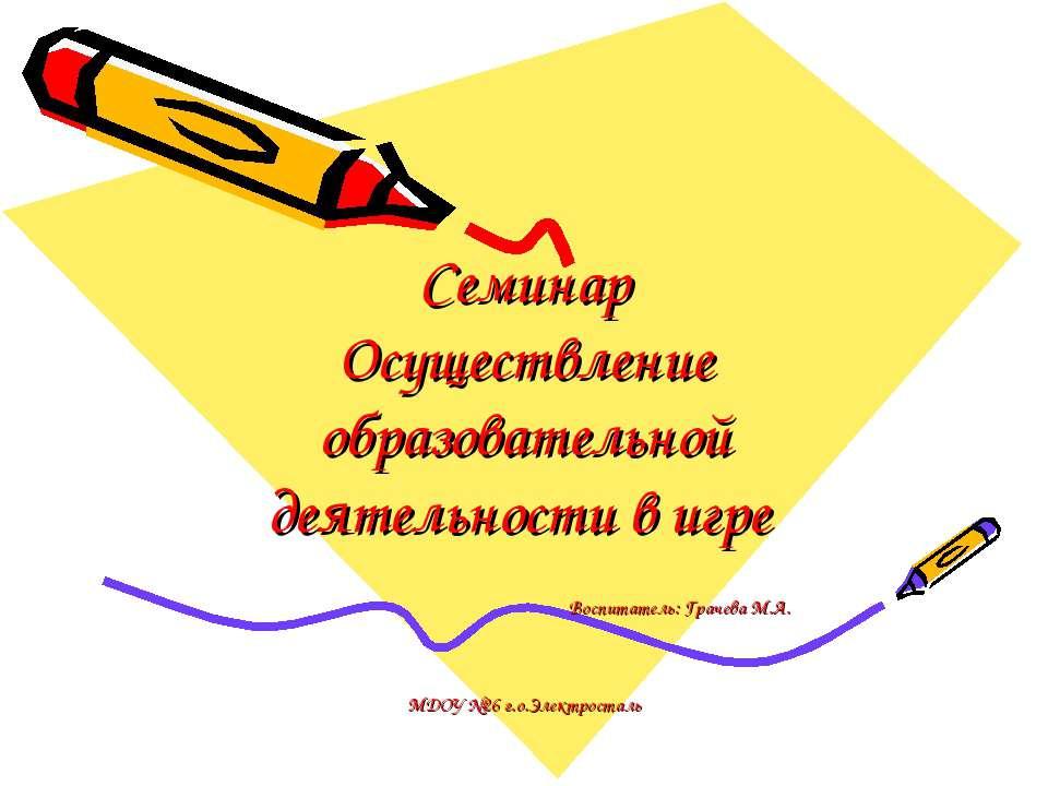 Семинар Осуществление образовательной деятельности в игре Воспитатель: Грачев...