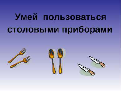 Умей пользоваться столовыми приборами