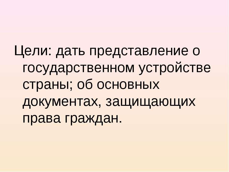 Цели: дать представление о государственном устройстве страны; об основных док...