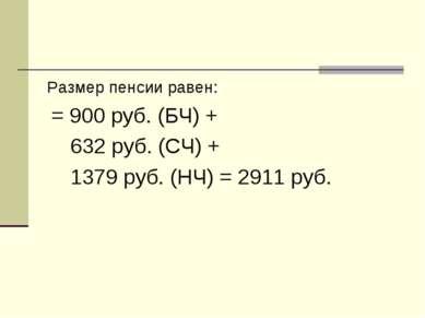 Размер пенсии равен: = 900 руб. (БЧ) + 632 руб. (СЧ) + 1379 руб. (НЧ) = 2911 ...