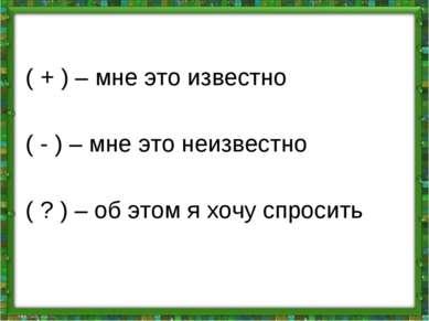( + ) – мне это известно ( - ) – мне это неизвестно ( ? ) – об этом я хочу сп...