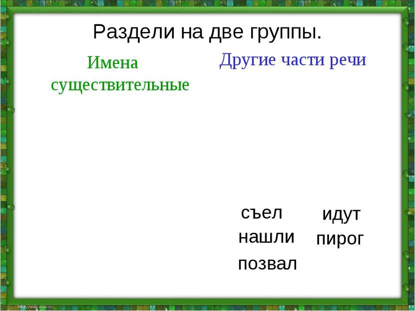 Раздели на две группы. Имена существительные Другие части речи нашли пирог по...