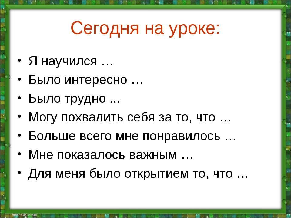 Сегодня на уроке: Я научился … Было интересно … Было трудно ... Могу похвалит...