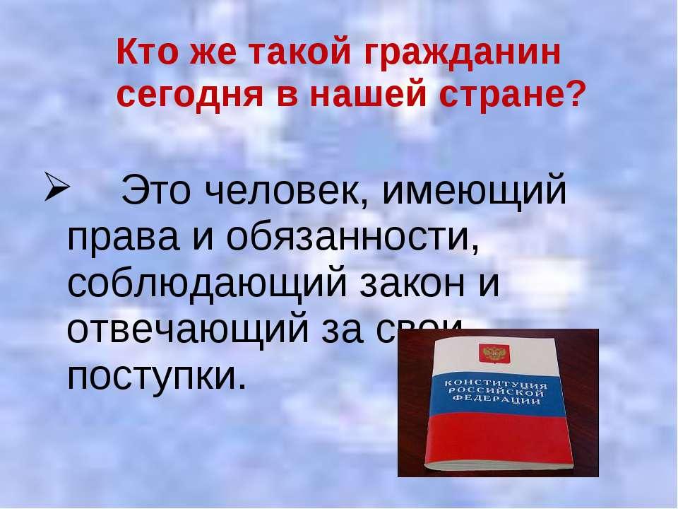 Кто же такой гражданин сегодня в нашей стране? Это человек, имеющий права и о...