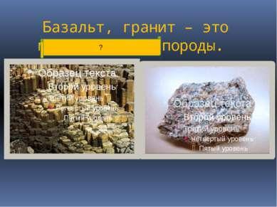 Базальт, гранит – это магматические породы. ?