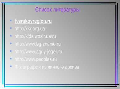 Список литературы tverskoyregion.ru http://xkr.org.ua http://kids.wosir.ua/ru...