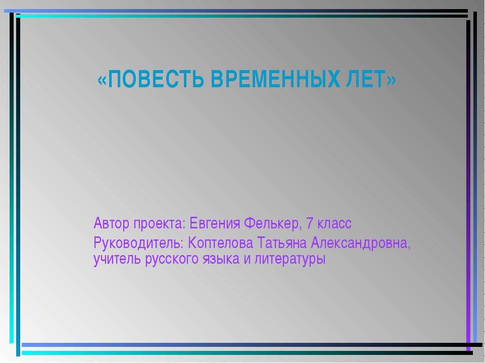 «ПОВЕСТЬ ВРЕМЕННЫХ ЛЕТ» Автор проекта: Евгения Фелькер, 7 класс Руководитель:...