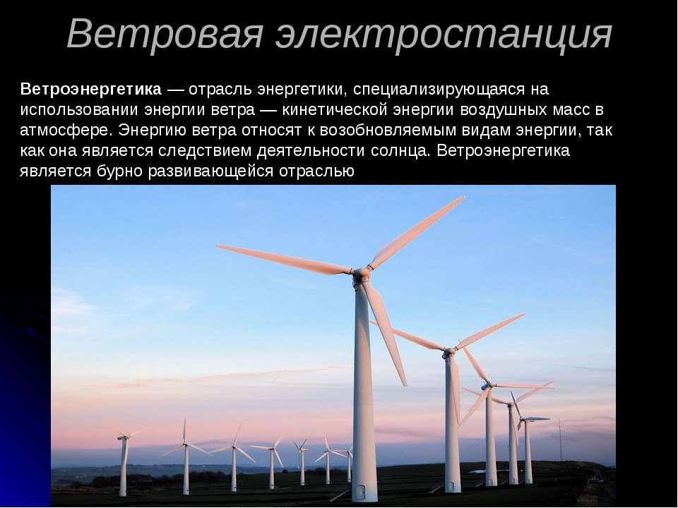 Ветровая электростанция Ветроэнергетика — отрасль энергетики, специализирующа...