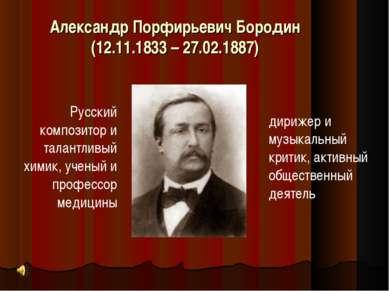 Александр Порфирьевич Бородин (12.11.1833 – 27.02.1887) Русский композитор и ...