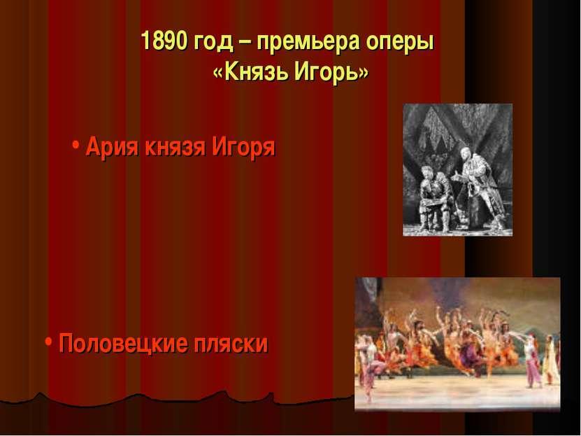 1890 год – премьера оперы «Князь Игорь» Ария князя Игоря Половецкие пляски