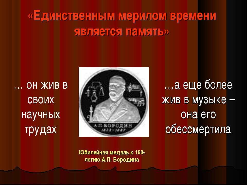 «Единственным мерилом времени является память» … он жив в своих научных труда...