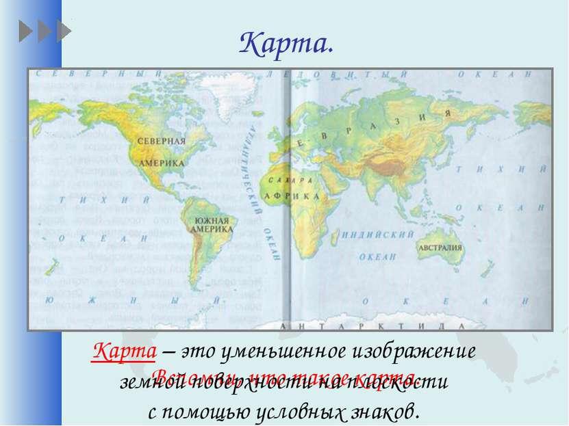 Карта. Вспомни, что такое карта. Карта – это уменьшенное изображение земной п...