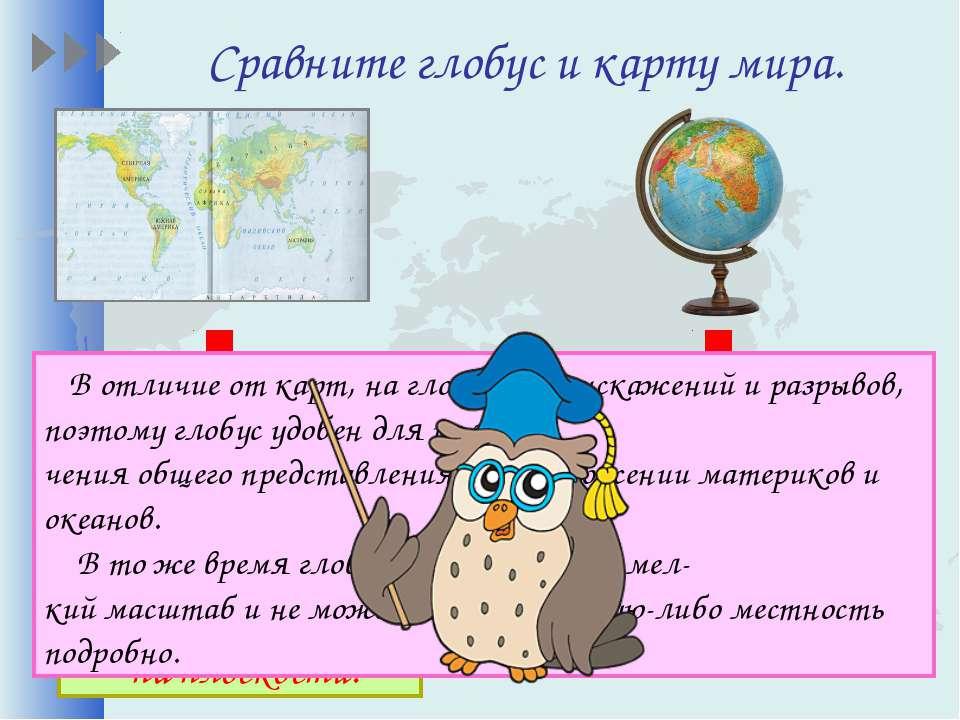 Сравните глобус и карту мира. В отличие от карт, на глобусе нет искажений и р...