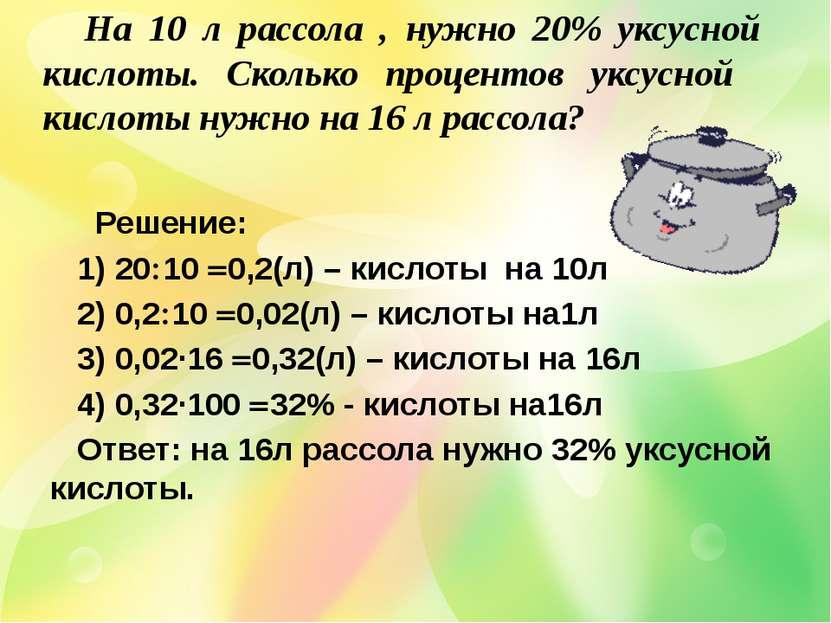 Решение: 1) 20 10 0,2(л) – кислоты на 10л 2) 0,2 10 0,02(л) – кислоты на1л 3)...