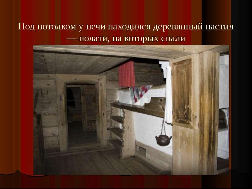 Под потолком у печи находился деревянный настил — полати, на которых спали