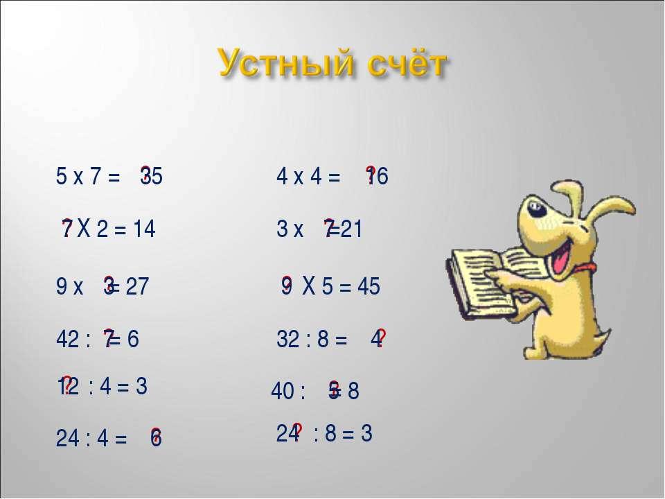 5 х 7 = ? 35 4 х 4 = ? 16 Х 2 = 14 ? 7 3 х =21 ? 7 9 х = 27 ? 3 Х 5 = 45 ? 9 ...