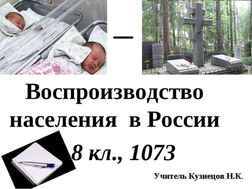 8 «Б», 1073 Воспроизводство населения в России 8 кл., 1073 Учитель Кузнецов Н.К.