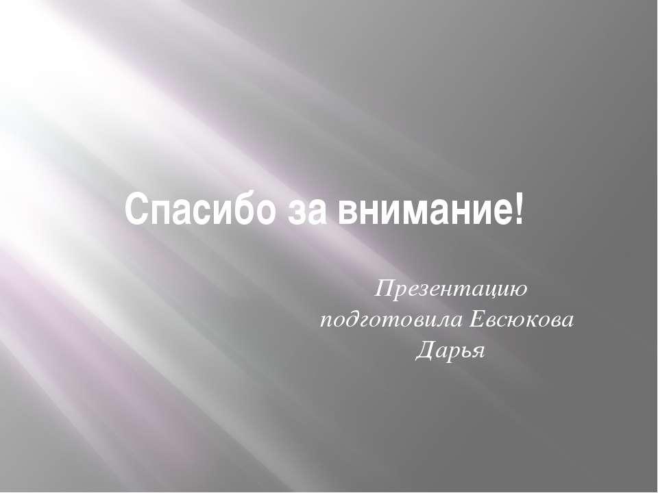 Спасибо за внимание! Презентацию подготовила Евсюкова Дарья