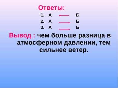 Ответы: А Б А Б А Б Вывод : чем больше разница в атмосферном давлении, тем си...