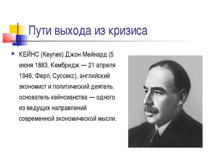 Пути выхода из кризиса КЕЙНС (Keynes) Джон Мейнард (5 июня 1883, Кембридж — 2...