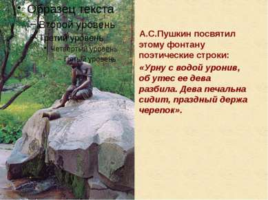 А.С.Пушкин посвятил этому фонтану поэтические строки: «Урну с водой уронив, о...