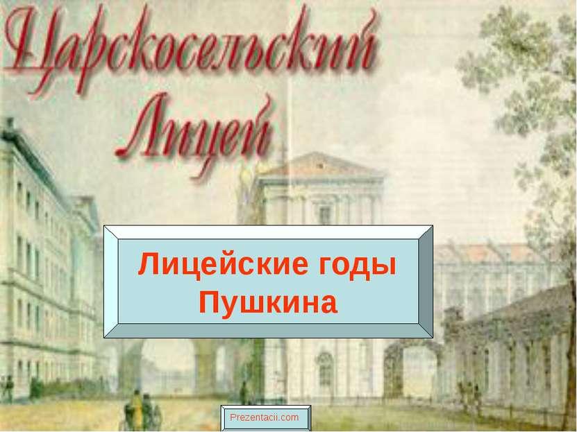 Лицейские годы Пушкина Prezentacii.com