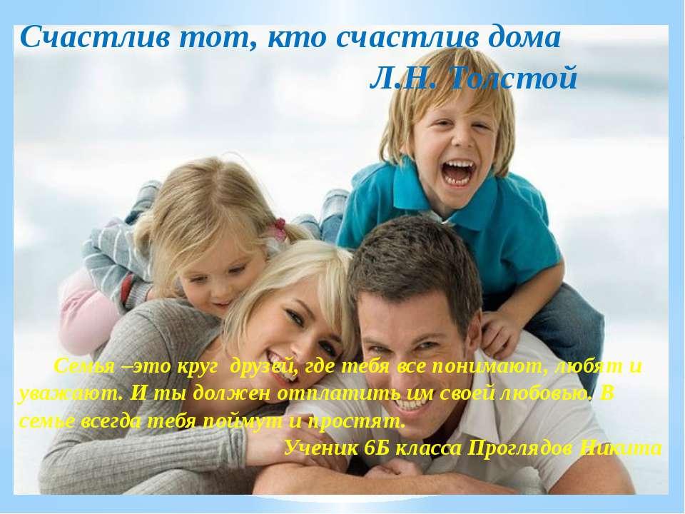 Счастлив тот, кто счастлив дома Л.Н. Толстой Семья –это круг друзей, где тебя...