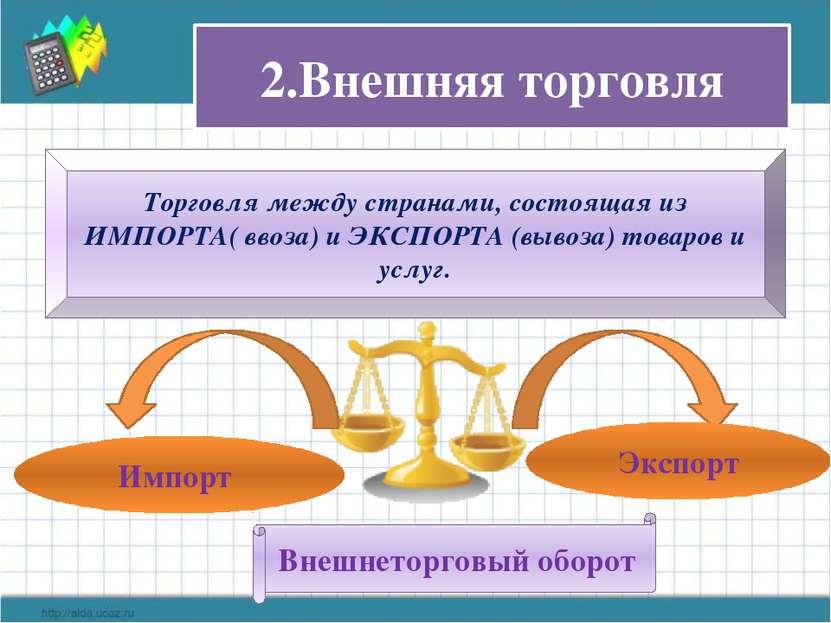 2.Внешняя торговля Торговля между странами, состоящая из ИМПОРТА( ввоза) и ЭК...