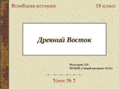 Древний Восток Мухтаров Л.Р. МОШИ «Лицей-интернат №13»