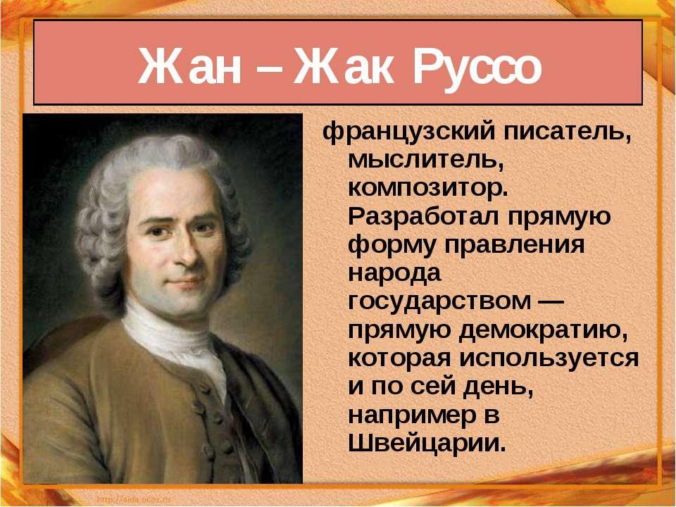 Жан – Жак Руссо французский писатель, мыслитель, композитор. Разработал пряму...